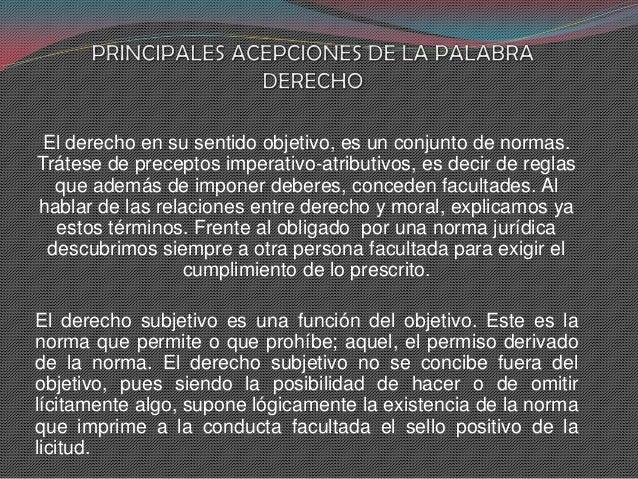 El derecho en su sentido objetivo, es un conjunto de normas. Trátese de preceptos imperativo-atributivos, es decir de regl...