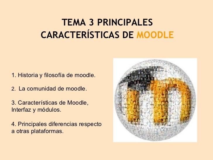 TEMA 3 PRINCIPALES CARACTERÍSTICAS DE  MOODLE 1. Historia y filosofía de moodle. 2.  La comunidad de moodle. 3. Caracterís...