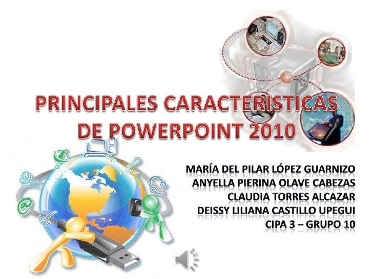 PRINCIPALES CARACTERISTICAS DE POWERPOINT 2010<br />María del Pilar López Guarnizo<br />AnyellaPierinaOlave Cabezas<br />C...