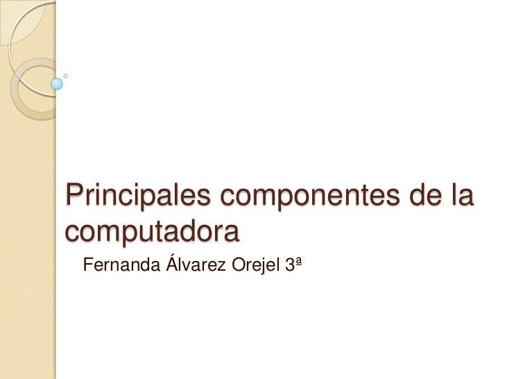 Principales componentes de la computadora<br />Fernanda Álvarez Orejel 3ª<br />