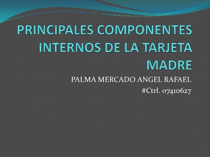 PRINCIPALES COMPONENTES INTERNOS DE LA TARJETA MADRE<br />PALMA MERCADO ANGEL RAFAEL<br />#Ctrl. 07410627<br />