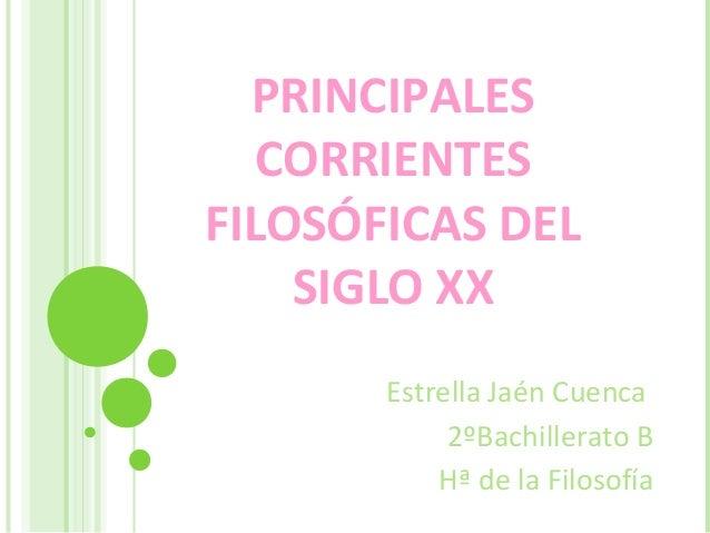PRINCIPALESCORRIENTESFILOSÓFICAS DELSIGLO XXEstrella Jaén Cuenca2ºBachillerato BHª de la Filosofía