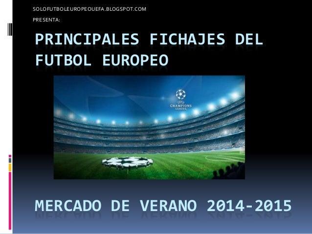 SOLOFUTBOLEUROPEOUEFA.BLOGSPOT.COM  PRESENTA:  PRINCIPALES FICHAJES DEL  FUTBOL EUROPEO  MERCADO DE VERANO 2014-2015