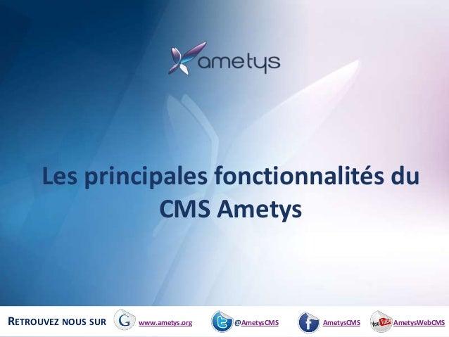 Les principales fonctionnalités du                 CMS AmetysRETROUVEZ NOUS SUR   www.ametys.org   @AmetysCMS   AmetysCMS ...