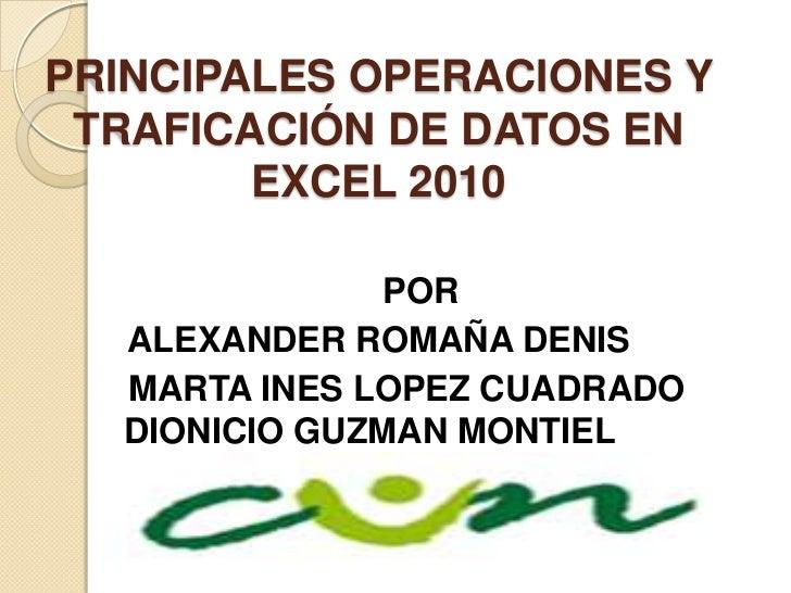 PRINCIPALES OPERACIONES Y TRAFICACIÓN DE DATOS EN        EXCEL 2010               POR  ALEXANDER ROMAÑA DENIS  MARTA INES ...