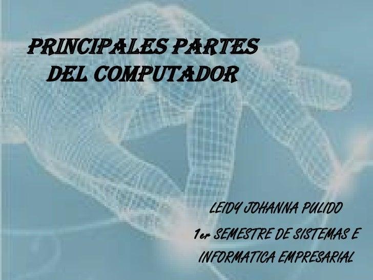 PRINCIPALES PARTES DEL COMPUTADOR<br />LEIDY JOHANNA PULIDO <br />1er SEMESTRE DE SISTEMAS E <br />INFORMATICA EMPRESARIAL...