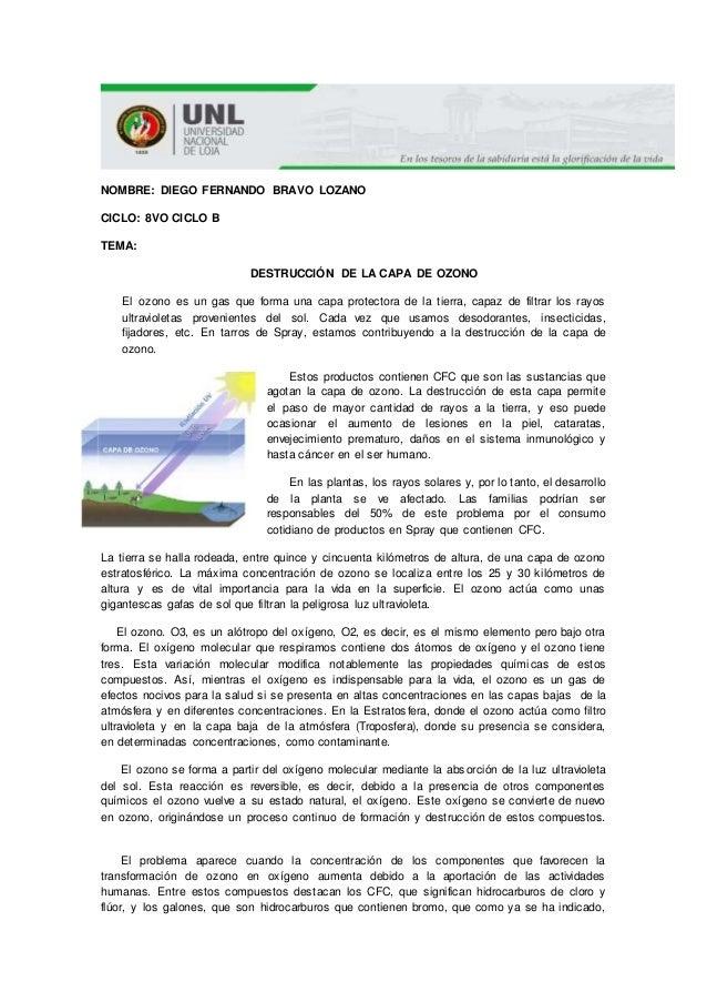 NOMBRE: DIEGO FERNANDO BRAVO LOZANO CICLO: 8VO CICLO B TEMA: DESTRUCCIÓN DE LA CAPA DE OZONO El ozono es un gas que forma ...