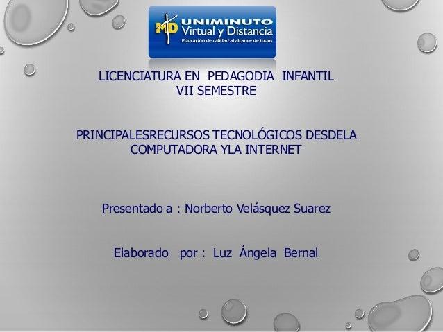 LICENCIATURA EN PEDAGODIA INFANTIL VII SEMESTRE PRINCIPALESRECURSOS TECNOLÓGICOS DESDELA COMPUTADORA YLA INTERNET Presenta...