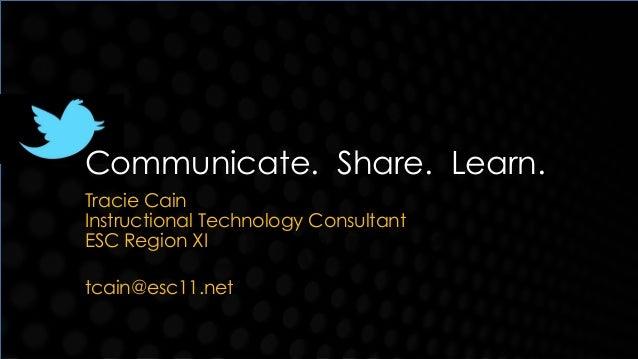Communicate. Share. Learn.Tracie CainInstructional Technology ConsultantESC Region XItcain@esc11.net