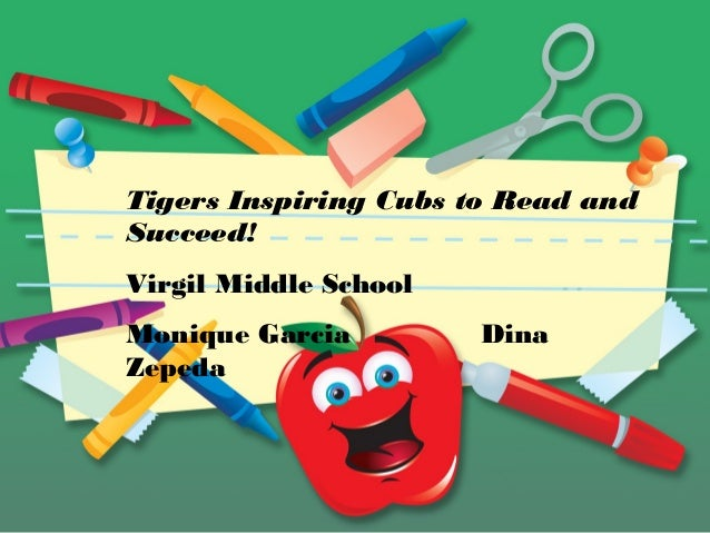 Tigers Inspiring Cubs to Read and Succeed! Virgil Middle School Monique Garcia Dina Zepeda
