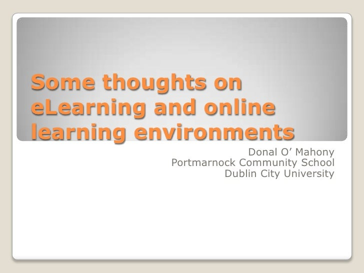 Some thoughts on eLearning and online learning environments<br />Donal O' Mahony<br />Portmarnock Community School<br />Du...