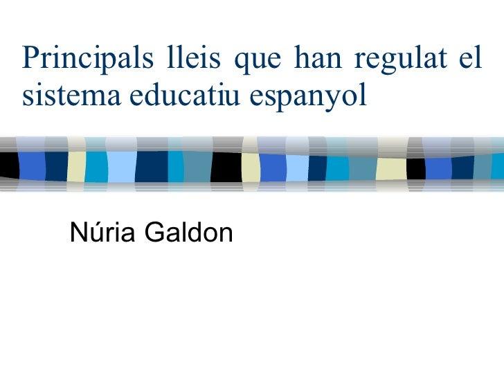 Principals lleis que han regulat el sistema educatiu espanyol Núria Galdon