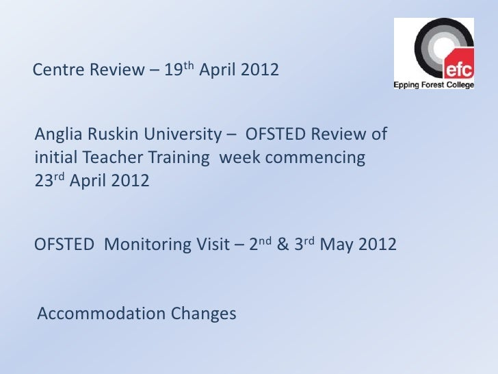 Centre Review – 19th April 2012Anglia Ruskin University – OFSTED Review ofinitial Teacher Training week commencing23rd Apr...