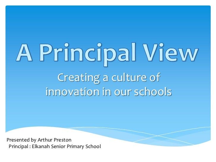 Creating a culture of                 innovation in our schoolsPresented by Arthur Preston Principal : Elkanah Senior Prim...