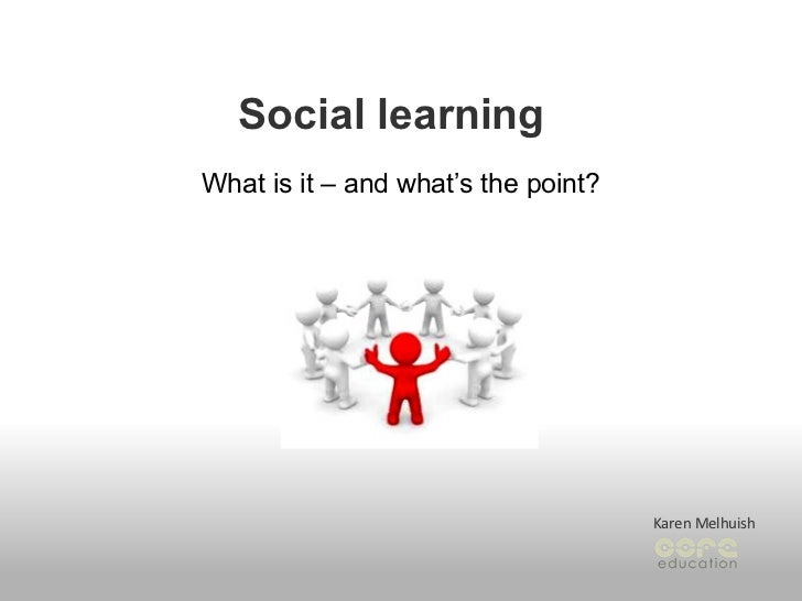 Social learning What is it – and what's the point? Karen Melhuish