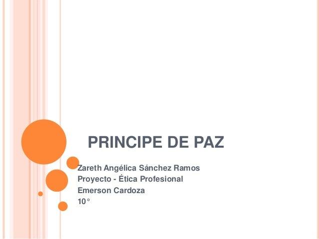 PRINCIPE DE PAZ Zareth Angélica Sánchez Ramos Proyecto - Ética Profesional Emerson Cardoza 10°