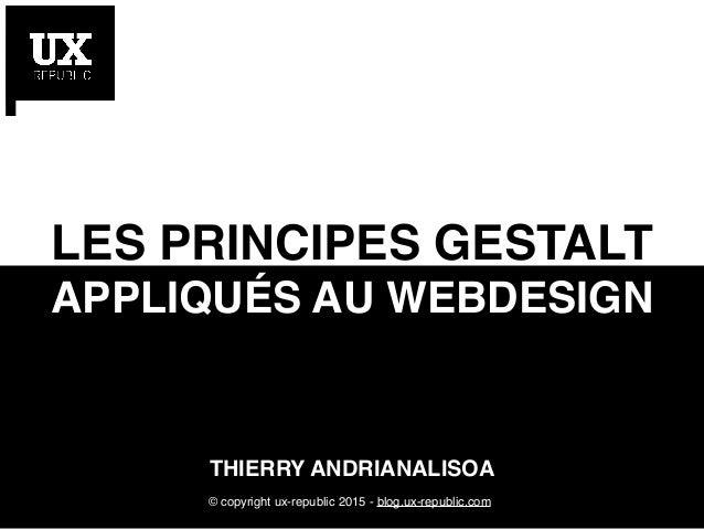 v THIERRY ANDRIANALISOA LES PRINCIPES GESTALT APPLIQUÉS AU WEBDESIGN © copyright ux-republic 2015 - blog.ux-republic.com