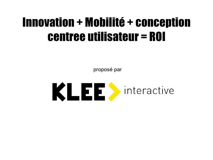 Innovation + Mobilité + conception centree utilisateur = ROI proposé par