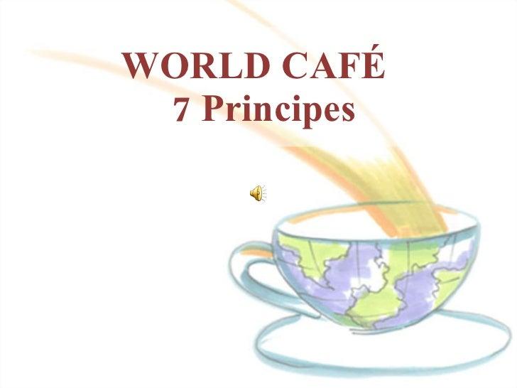 WORLD CAFÉ   7 Principes