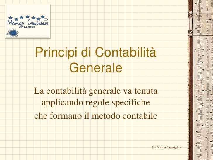 Principi di Contabilità Generale<br />La contabilità generale va tenuta applicando regole specifiche<br />che formano il m...