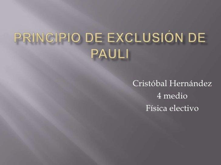 Principio de exclusión de Pauli<br />Cristóbal Hernández<br />4 medio<br />Física electivo <br />