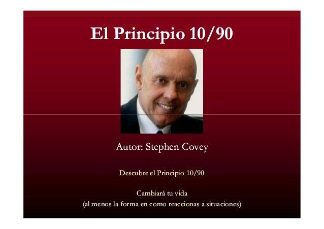 El Principio 10/90  Autor: Stephen Covey Descubre el Principio 10/90 Cambiará tu vida (al menos la forma en como reacciona...