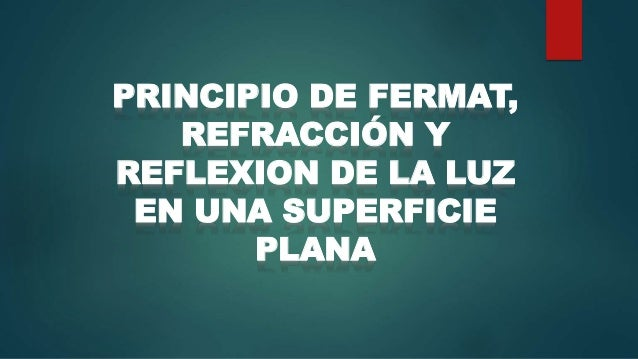 PRINCIPIO DE FERMAT, REFRACCIÓN Y REFLEXION DE LA LUZ EN UNA SUPERFICIE PLANA