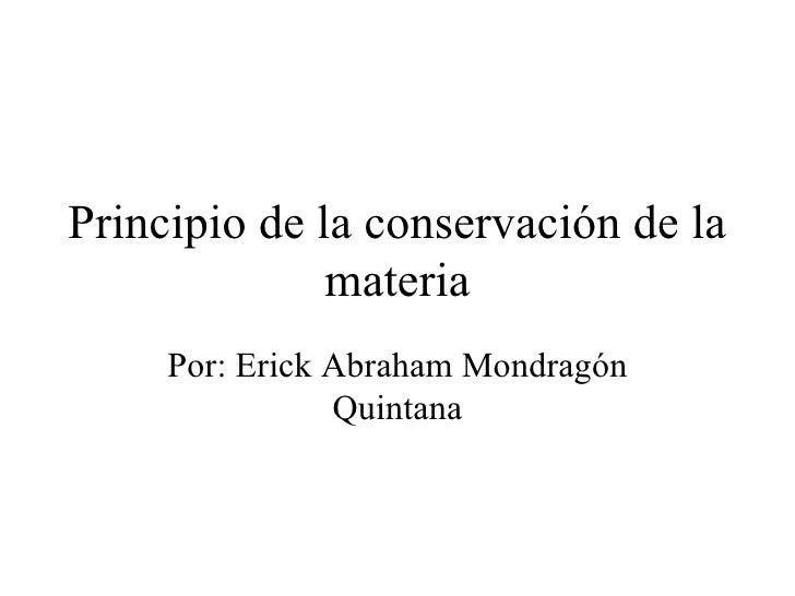 Principio de la conservación de la materia Por: Erick Abraham Mondragón Quintana