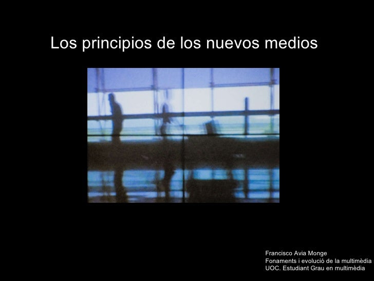Los principios de los nuevos medios   Francisco Avia Monge Fonaments  i evolució de la multimèdia  UOC. Estudiant Grau en ...