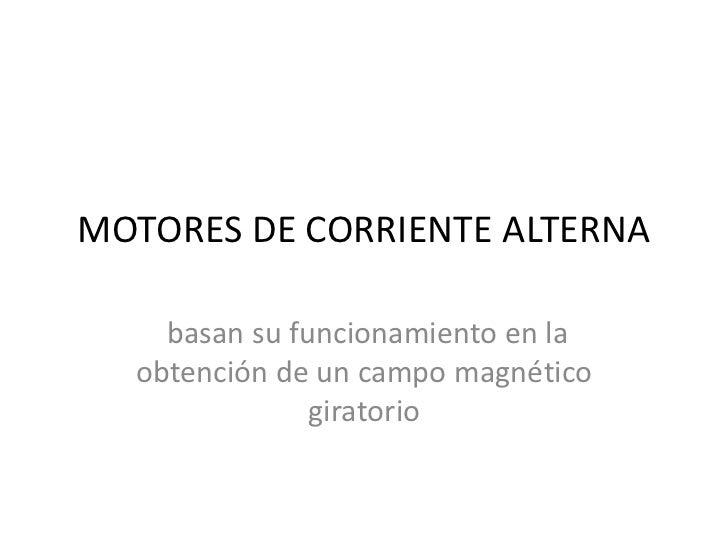 MOTORES DE CORRIENTE ALTERNA<br />basan su funcionamiento en la obtención de un campo magnético giratorio<br />