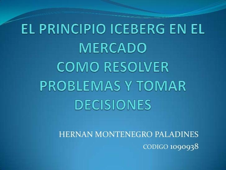 EL PRINCIPIO ICEBERG EN EL MERCADO COMO RESOLVER PROBLEMAS Y TOMAR DECISIONES<br />HERNAN MONTENEGRO PALADINES<br />CODIGO...