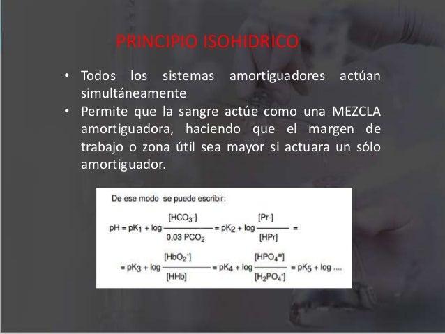 PRINCIPIO ISOHIDRICO • Todos los sistemas amortiguadores actúan simultáneamente • Permite que la sangre actúe como una MEZ...