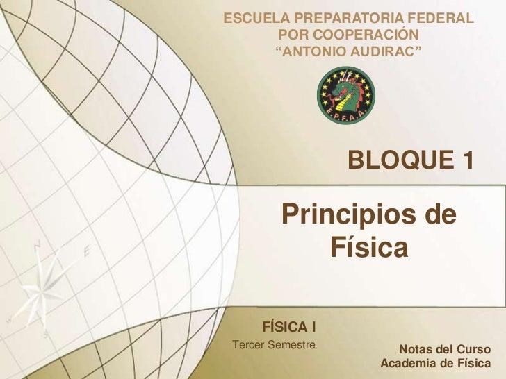 """ESCUELA PREPARATORIA FEDERAL POR COOPERACIÓN <br />""""ANTONIO AUDIRAC""""<br />BLOQUE 1<br />Principios de Física<br />FÍSICA I..."""