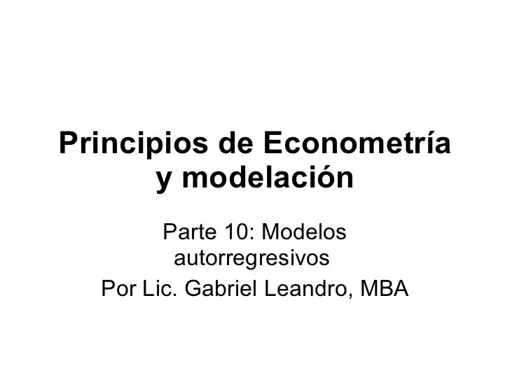 Principios de Econometría y modelación Parte 10:  Modelos autorregresivos   Por Lic. Gabriel Leandro, MBA