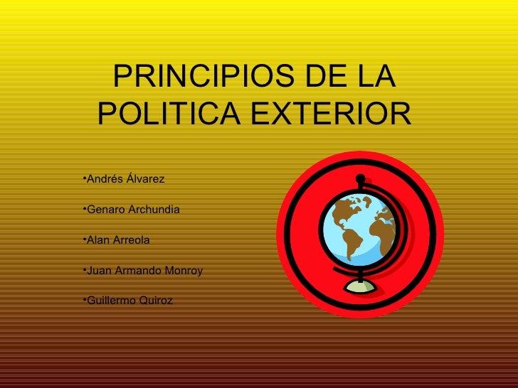 PRINCIPIOS DE LA POLITICA EXTERIOR <ul><li>Andrés Álvarez </li></ul><ul><li>Genaro Archundia </li></ul><ul><li>Alan Arreol...