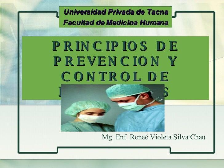 PRINCIPIOS DE PREVENCION Y CONTROL DE INFECCIONES Universidad Privada de Tacna Mg. Enf. Reneé Violeta Silva Chau Facultad ...