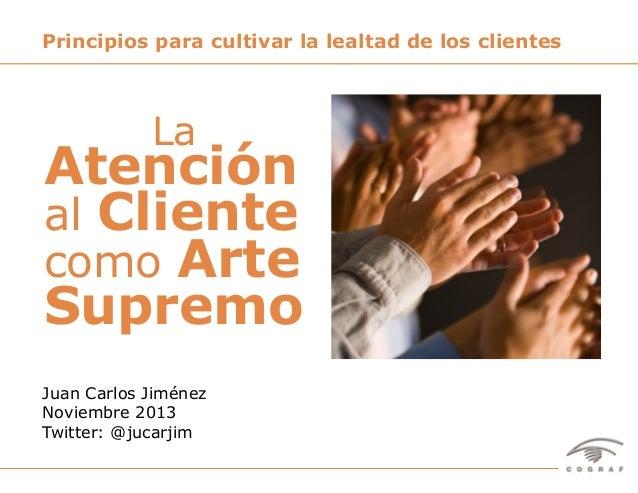 Principios para cultivar la lealtad de los clientes  La  Atención al Cliente como Arte Supremo Juan Carlos Jiménez Noviemb...