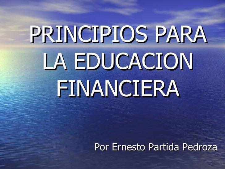 PRINCIPIOS PARA LA EDUCACION FINANCIERA Por Ernesto Partida Pedroza