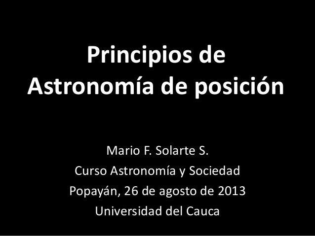 Principios de Astronomía de posición Mario F. Solarte S. Curso Astronomía y Sociedad Popayán, 26 de agosto de 2013 Univers...