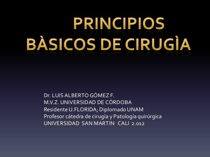 Dr. LUIS ALBERTO GÓMEZ F.M.V.Z. UNIVERSIDAD DE CÓRDOBAResidente U.FLORIDA; Diplomado UNAMProfesor cátedra de cirugía y Pat...