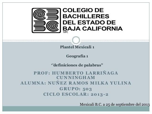 PROF: HUMBERTO LARRIÑAGA CUNNINGHAM ALUMNA: NUÑEZ RAMOS MILKA YULINA GRUPO: 503 CICLO ESCOLAR: 2013-2 Plantel Mexicali 1 G...
