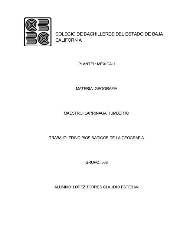 COLEGIO DE BACHILLERES DEL ESTADO DE BAJA CALIFORNIA PLANTEL: MEXICALI MATERIA: GEOGRAFIA MAESTRO: LARRINAGA HUMBERTO TRAB...
