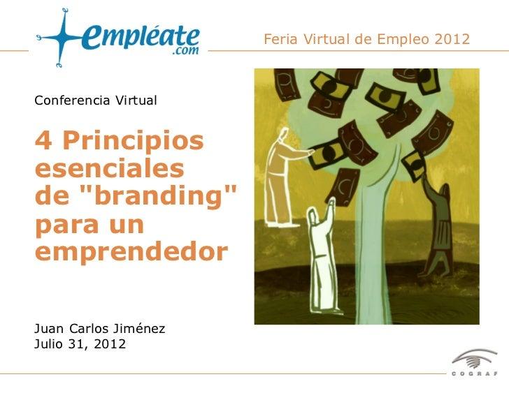"""Feria Virtual de Empleo 2012Conferencia Virtual4 Principiosesencialesde """"branding""""para unemprendedorJuan Carlos JiménezJul..."""