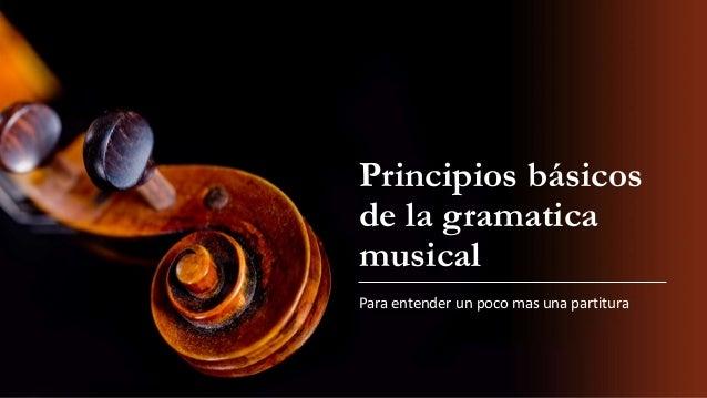 Principios básicos de la gramatica musical Para entender un poco mas una partitura