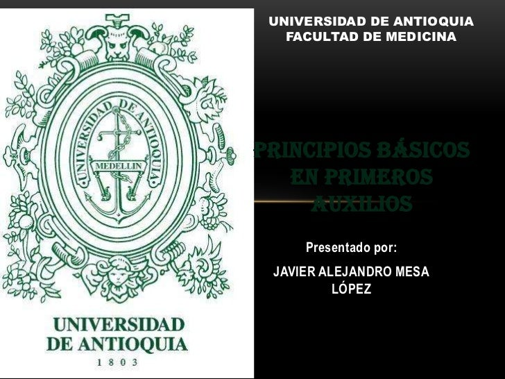 UNIVERSIDAD DE ANTIOQUIA<br />FACULTAD DE MEDICINA<br />Principios básicos en primeros auxilios<br />Presentadopor:<br />J...
