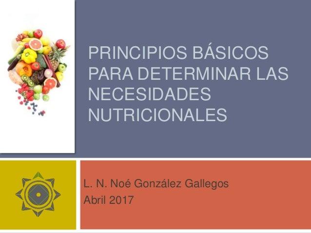 PRINCIPIOS BÁSICOS PARA DETERMINAR LAS NECESIDADES DE NUTRIENTES L. N. Noé González Gallegos Septiembre 2014