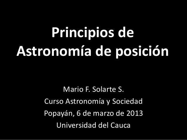 Principios deAstronomía de posición        Mario F. Solarte S.   Curso Astronomía y Sociedad   Popayán, 6 de marzo de 2013...