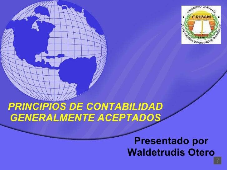 PRINCIPIOS DE CONTABILIDAD GENERALMENTE ACEPTADOS Presentado por Waldetrudis Otero