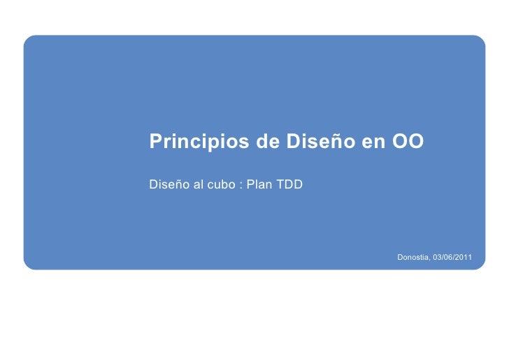 Principios de Diseño en OO Diseño al cubo : Plan TDD Donostia, 03/06/2011