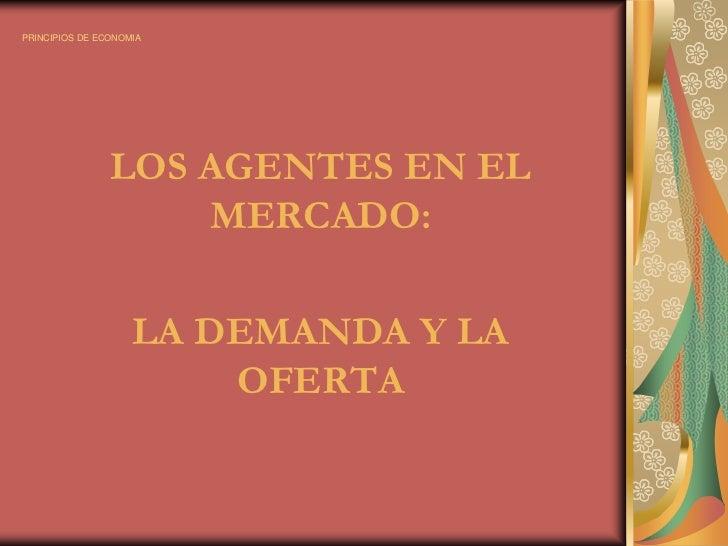 PRINCIPIOS DE ECONOMIA<br />LOS AGENTES EN EL MERCADO: <br />LA DEMANDA Y LA OFERTA<br />
